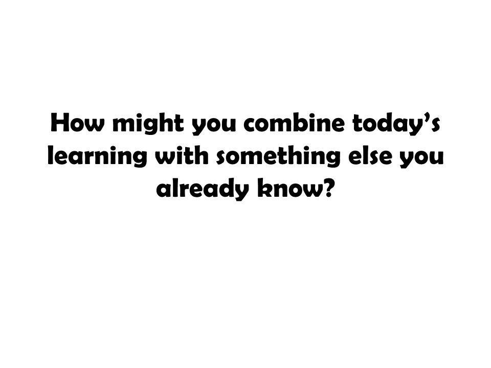 How might you combine today's learning with something else you already know