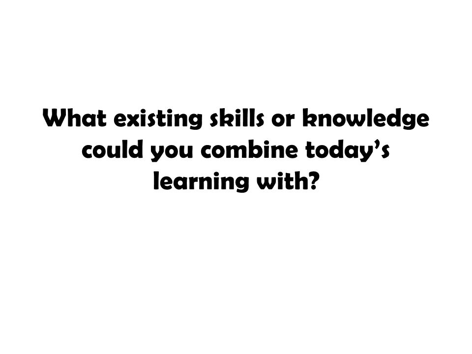 What existing skills or knowledge could you combine today's learning with