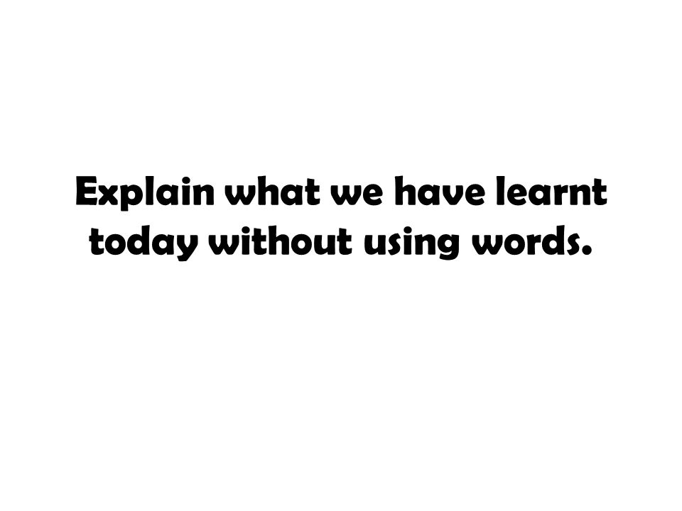 Explain what we have learnt today without using words.