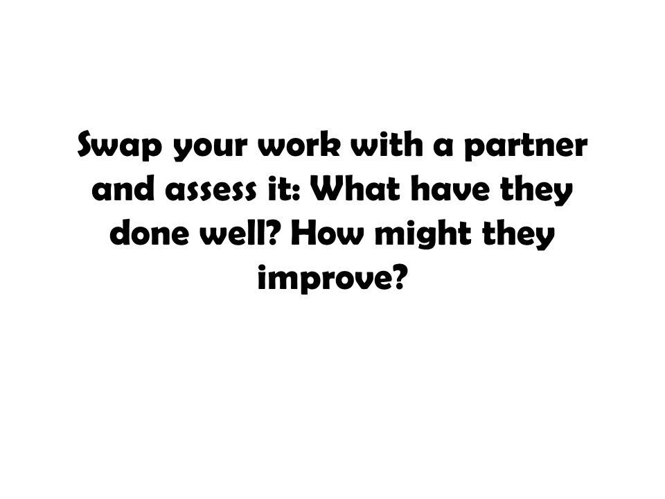 Swap your work with a partner and assess it: What have they done well