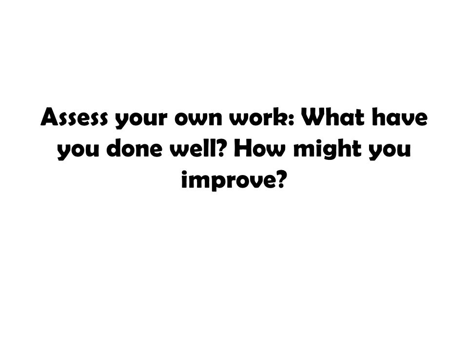 Assess your own work: What have you done well How might you improve