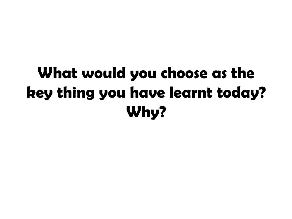 What would you choose as the key thing you have learnt today Why
