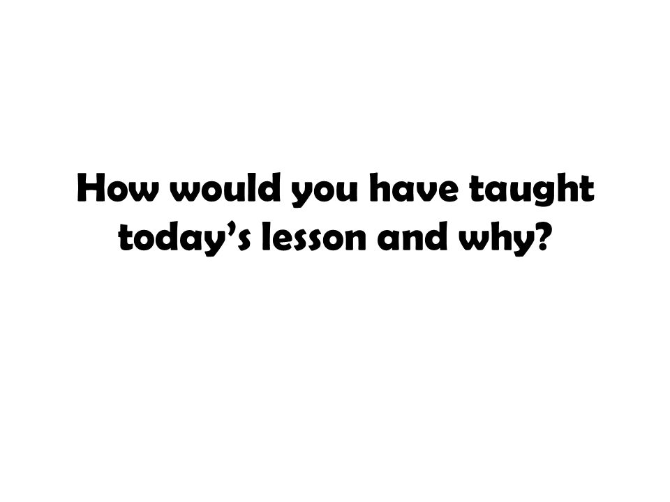 How would you have taught today's lesson and why