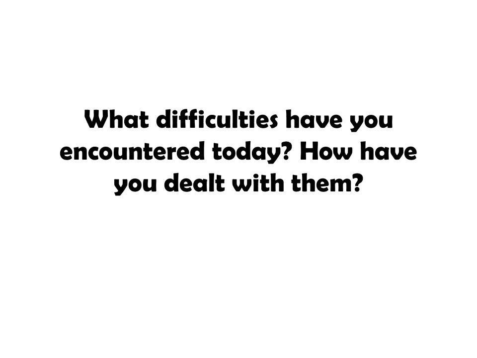 What difficulties have you encountered today
