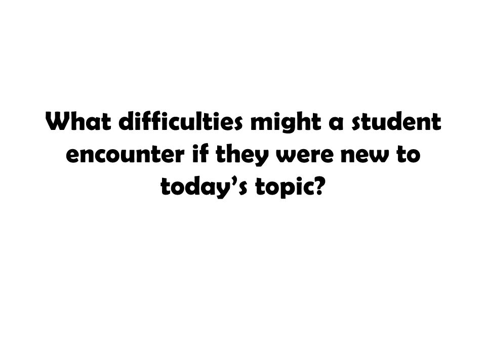 What difficulties might a student encounter if they were new to today's topic