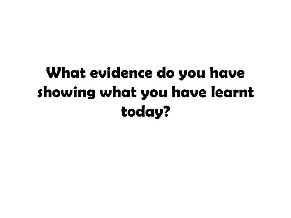 What evidence do you have showing what you have learnt today