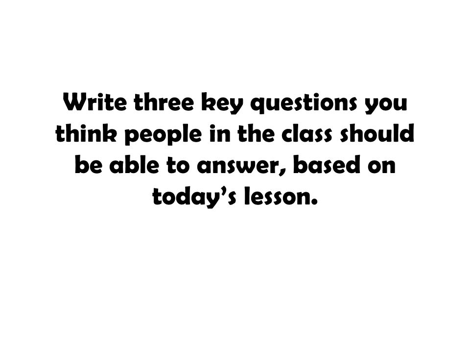 Write three key questions you think people in the class should be able to answer, based on today's lesson.