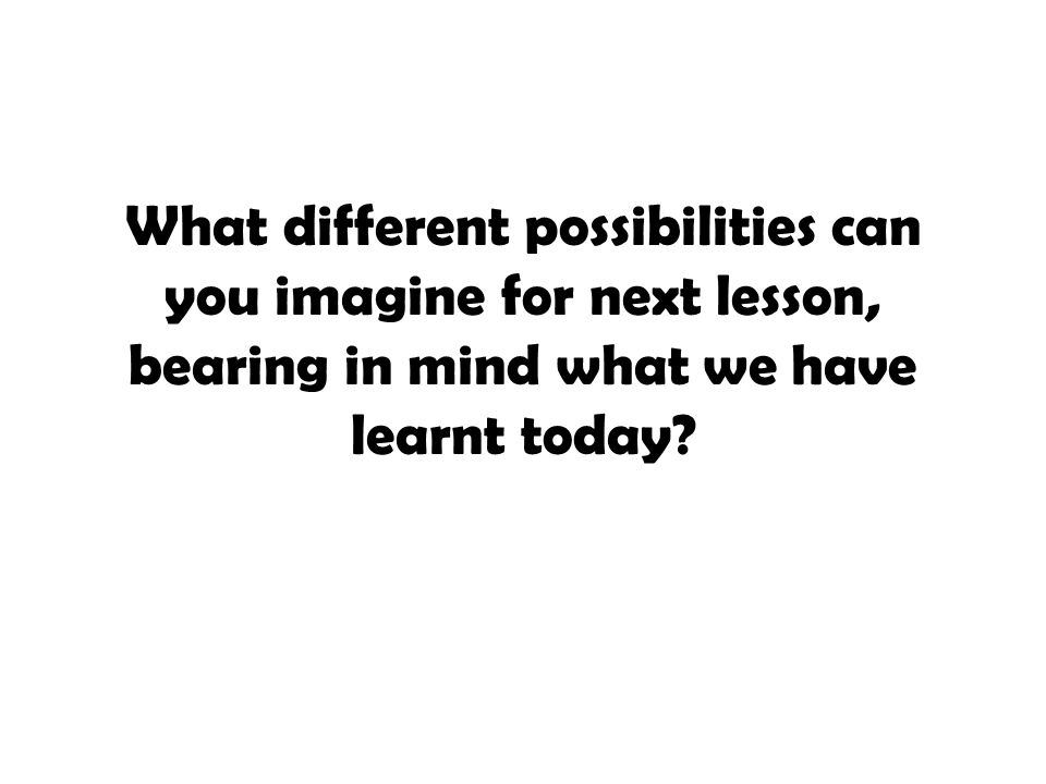 What different possibilities can you imagine for next lesson, bearing in mind what we have learnt today