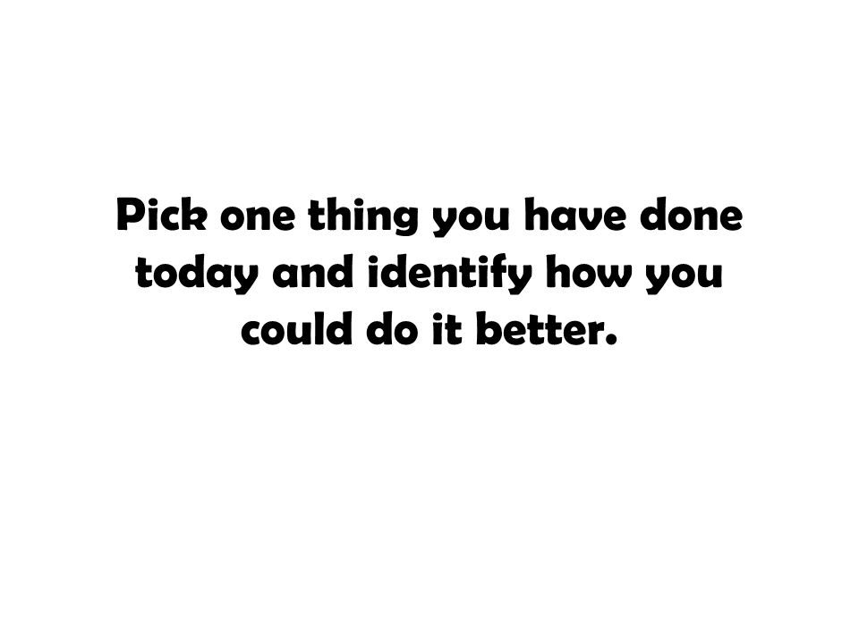 Pick one thing you have done today and identify how you could do it better.