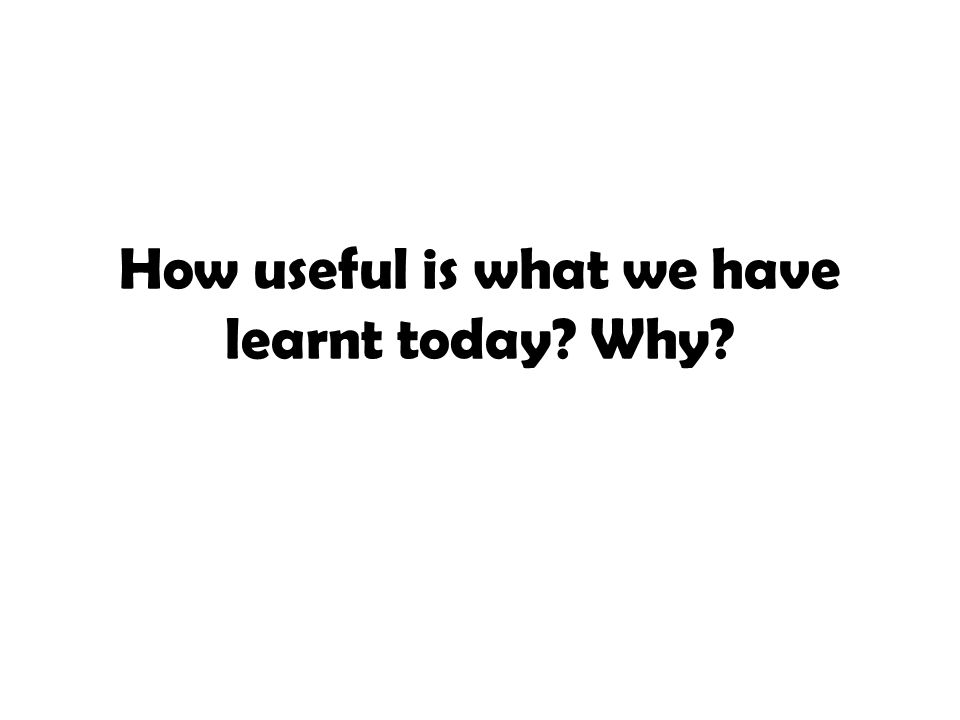 How useful is what we have learnt today Why