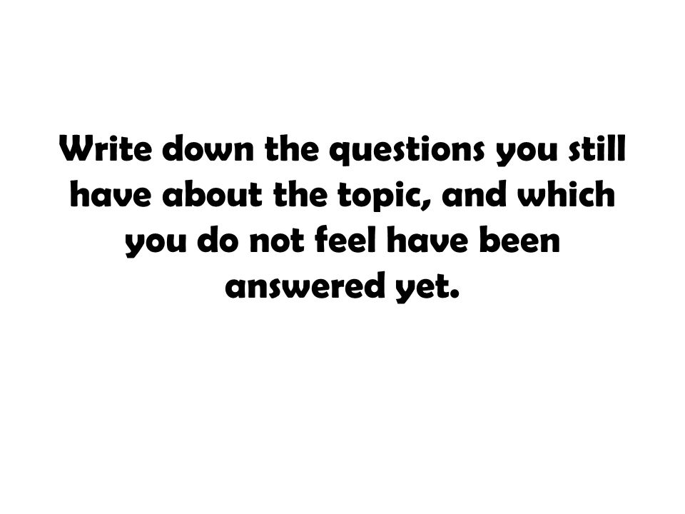 Write down the questions you still have about the topic, and which you do not feel have been answered yet.