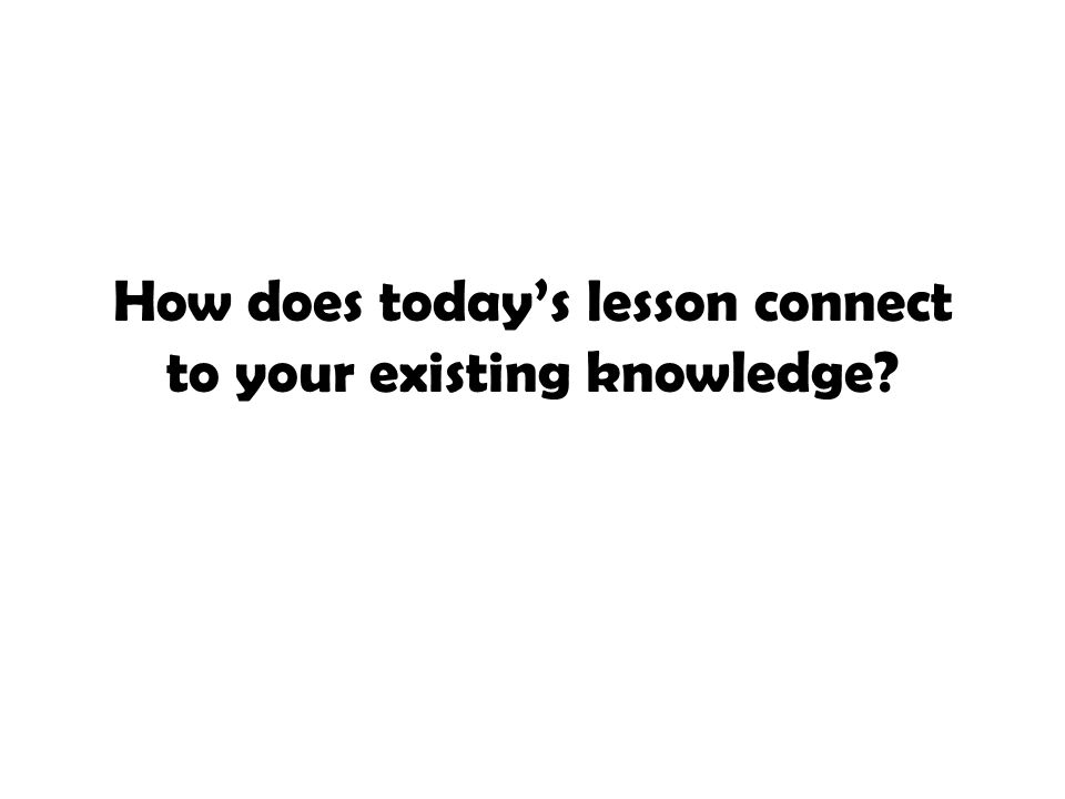How does today's lesson connect to your existing knowledge