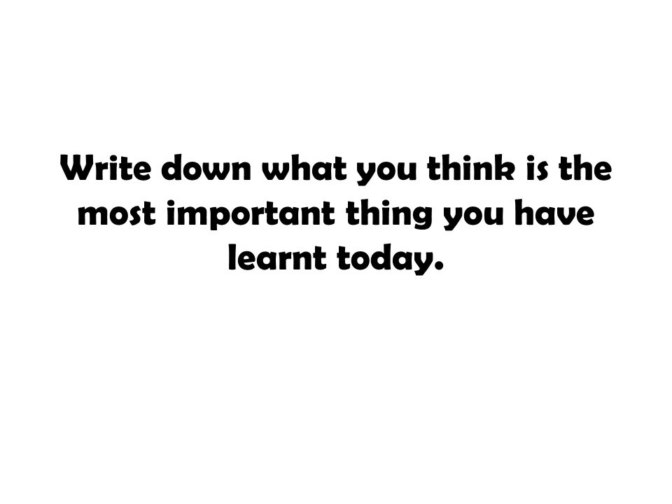 Write down what you think is the most important thing you have learnt today.