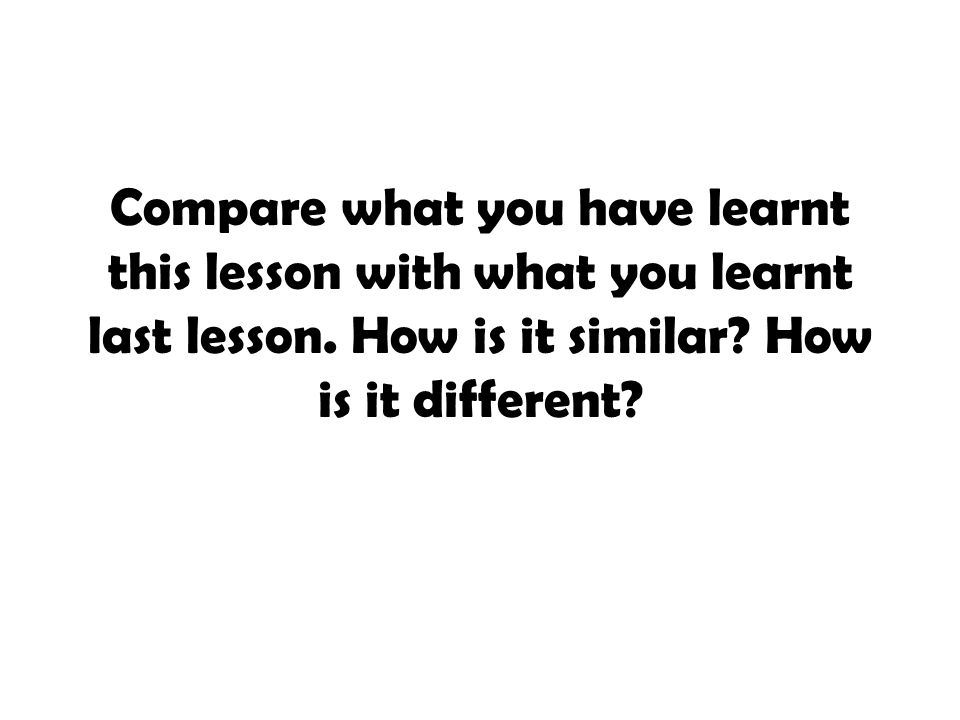 Compare what you have learnt this lesson with what you learnt last lesson.