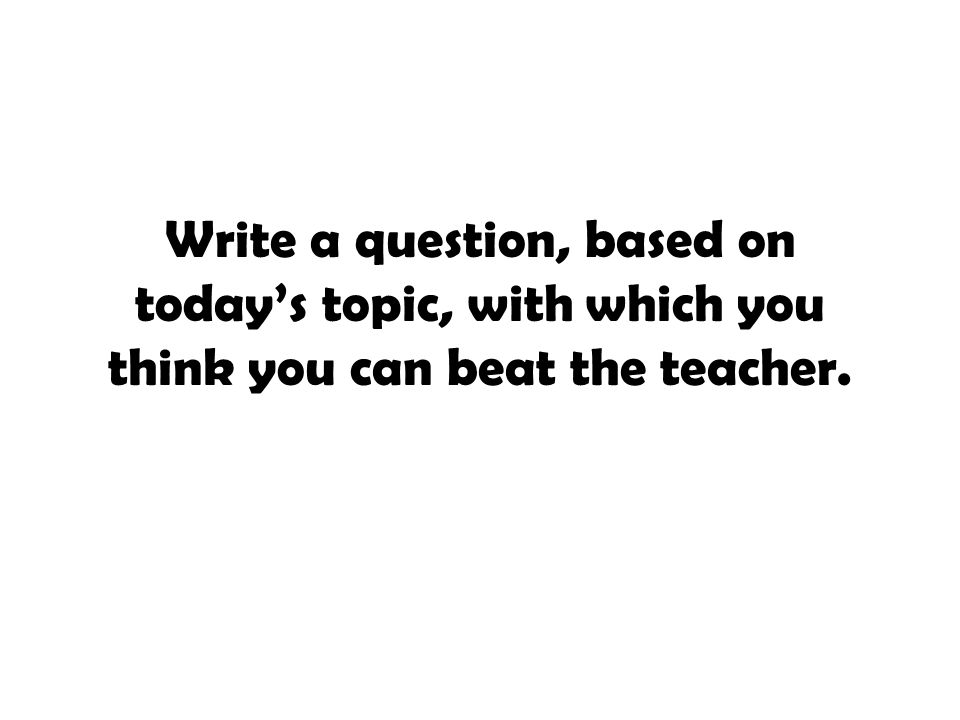 Write a question, based on today's topic, with which you think you can beat the teacher.