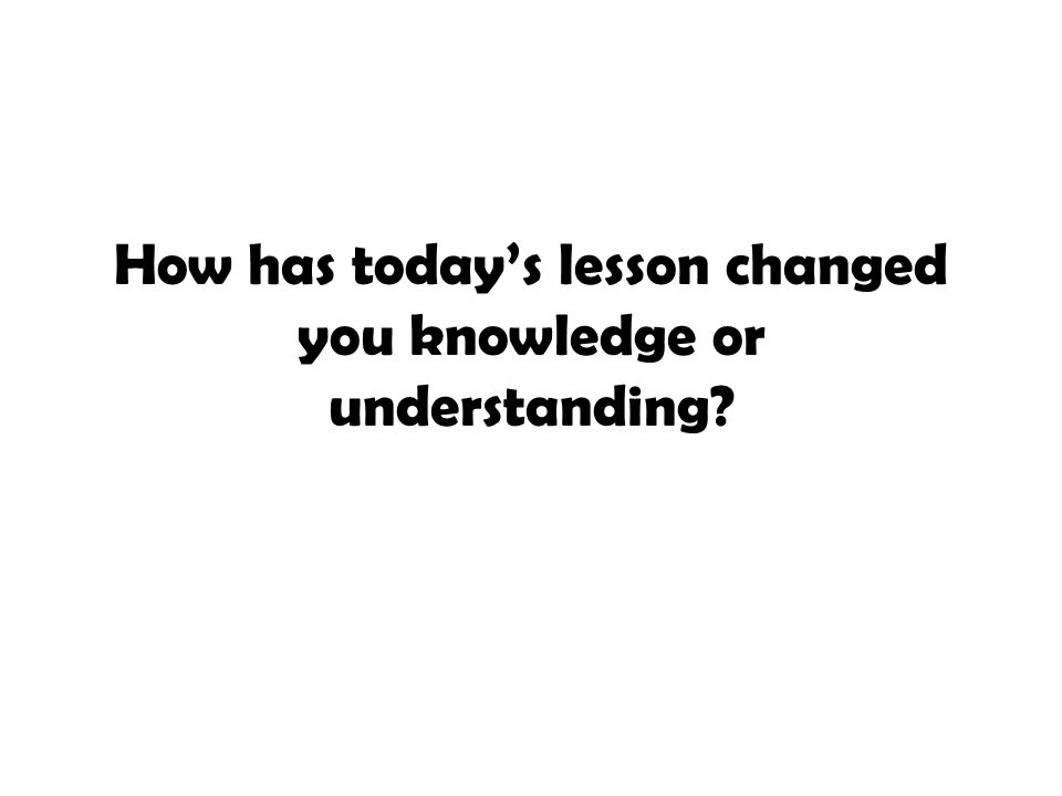 How has today's lesson changed you knowledge or understanding