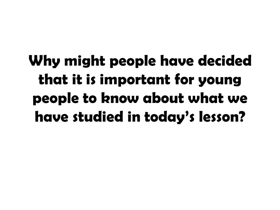 Why might people have decided that it is important for young people to know about what we have studied in today's lesson