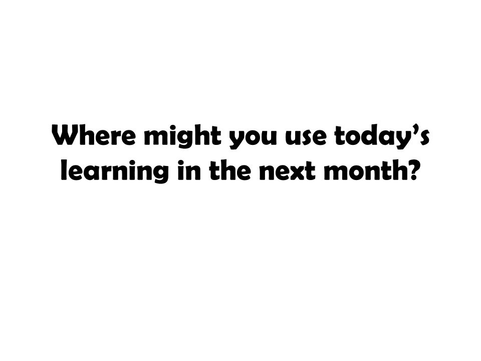 Where might you use today's learning in the next month
