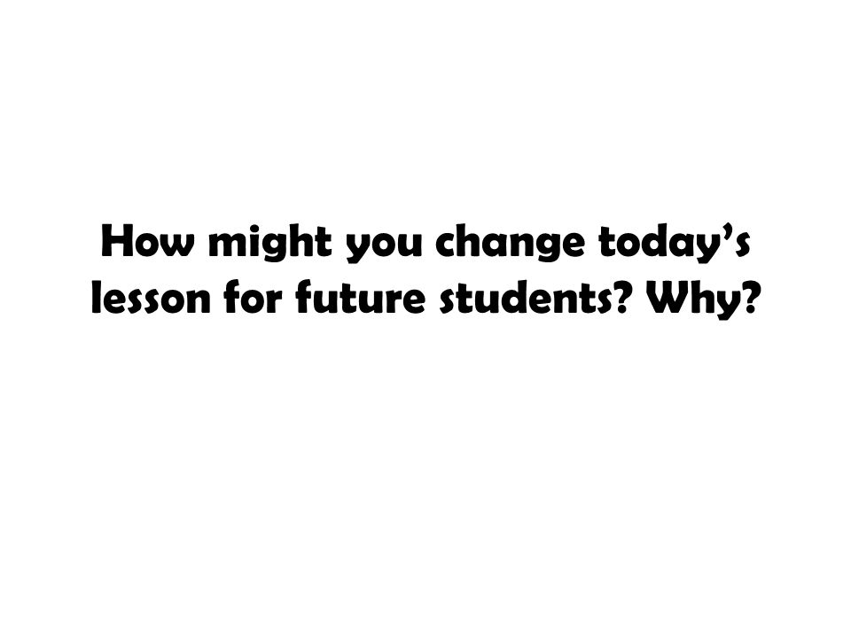 How might you change today's lesson for future students Why