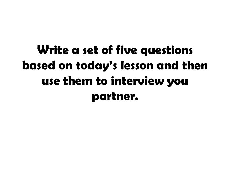 Write a set of five questions based on today's lesson and then use them to interview you partner.