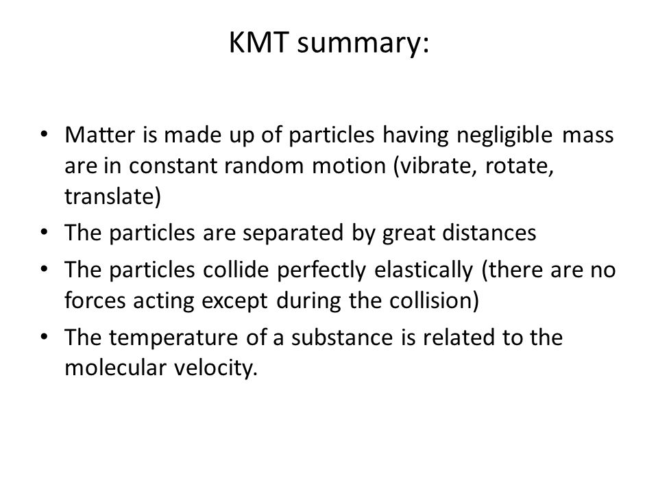 KMT summary: Matter is made up of particles having negligible mass are in constant random motion (vibrate, rotate, translate)