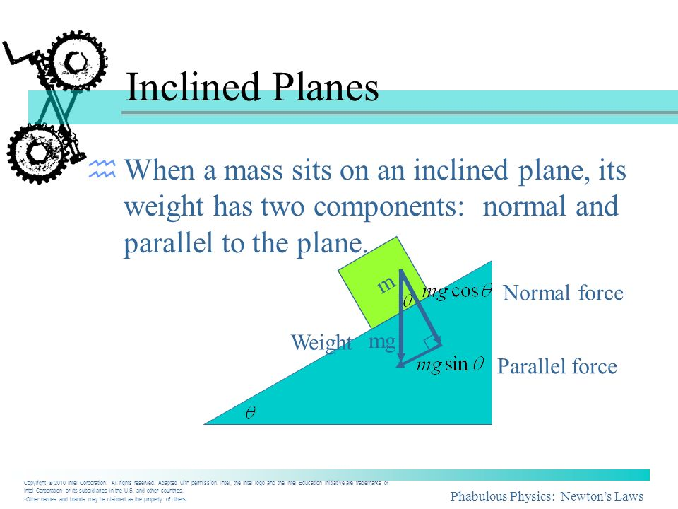 Inclined Planes When a mass sits on an inclined plane, its weight has two components: normal and parallel to the plane.