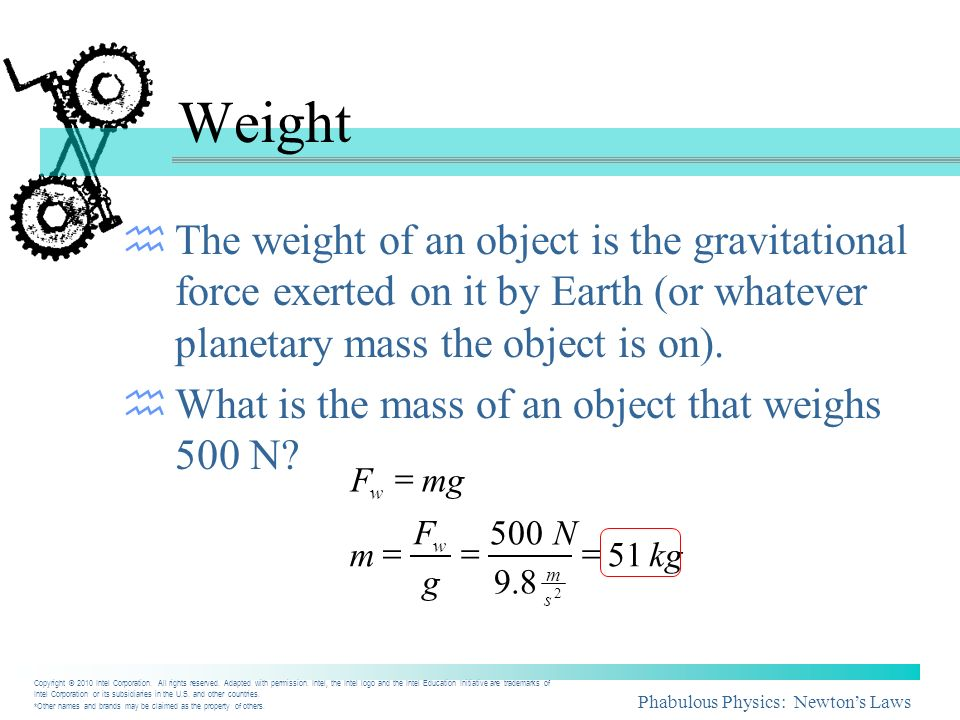 Weight The weight of an object is the gravitational force exerted on it by Earth (or whatever planetary mass the object is on).