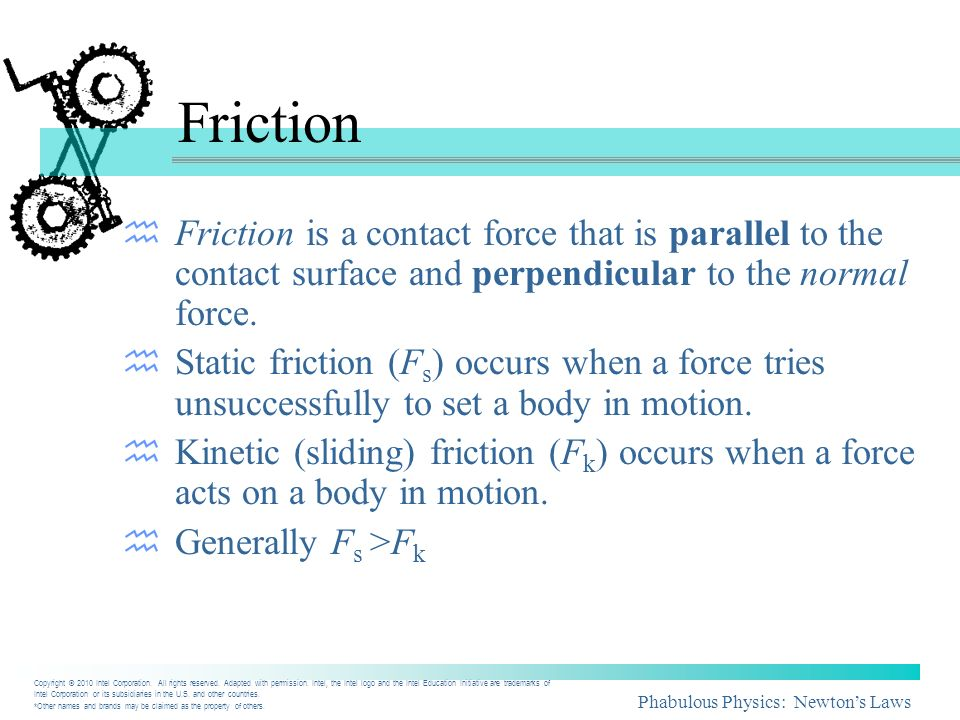 Friction Friction is a contact force that is parallel to the contact surface and perpendicular to the normal force.