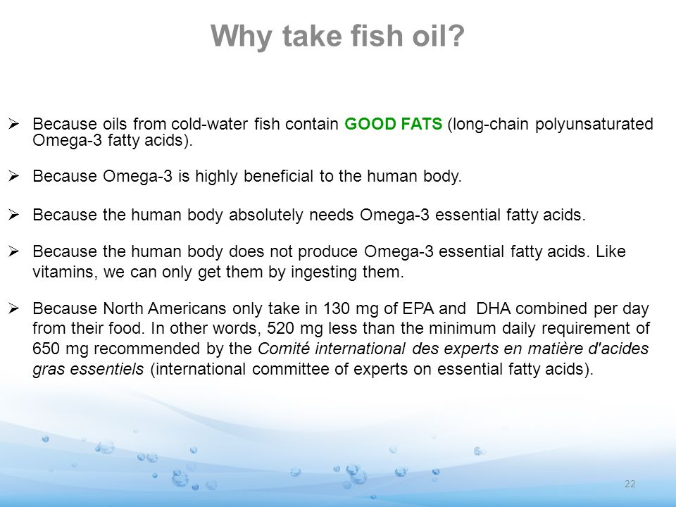 Why take fish oil Because oils from cold-water fish contain GOOD FATS (long-chain polyunsaturated Omega-3 fatty acids).