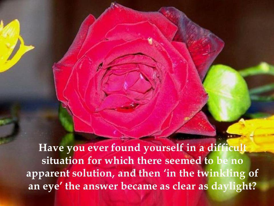 Have you ever found yourself in a difficult situation for which there seemed to be no apparent solution, and then 'in the twinkling of an eye' the answer became as clear as daylight