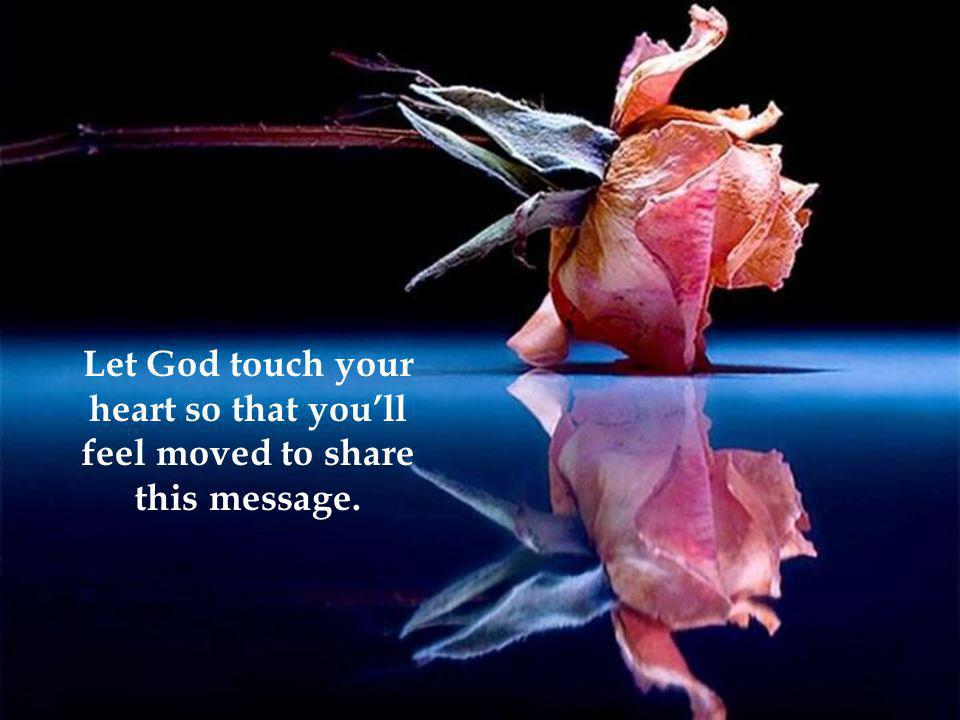 Let God touch your heart so that you'll feel moved to share this message.