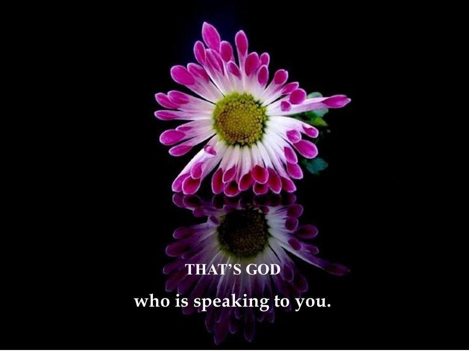 THAT'S GOD who is speaking to you.