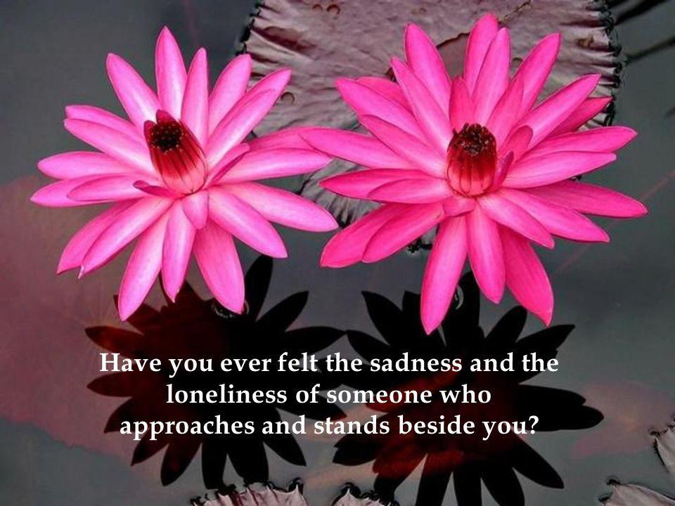 Have you ever felt the sadness and the loneliness of someone who approaches and stands beside you