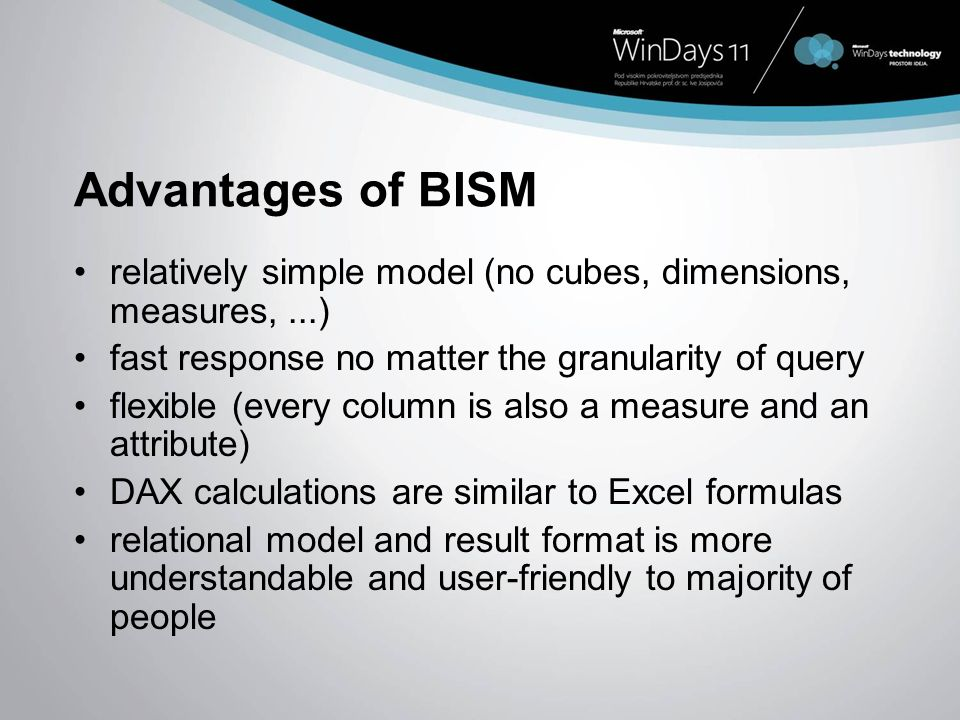 Advantages of BISM relatively simple model (no cubes, dimensions, measures, ...) fast response no matter the granularity of query.