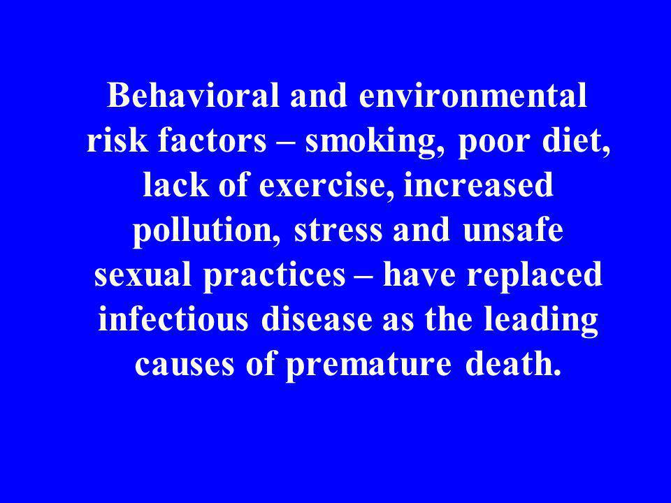 Behavioral and environmental risk factors – smoking, poor diet, lack of exercise, increased pollution, stress and unsafe sexual practices – have replaced infectious disease as the leading causes of premature death.