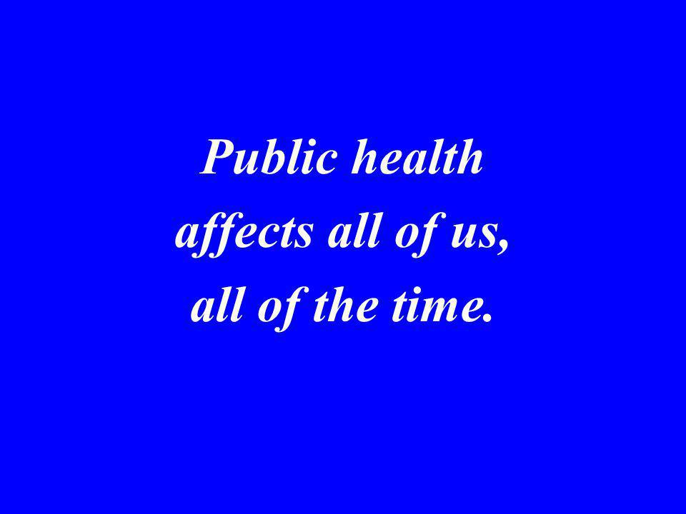 Public health affects all of us, all of the time.