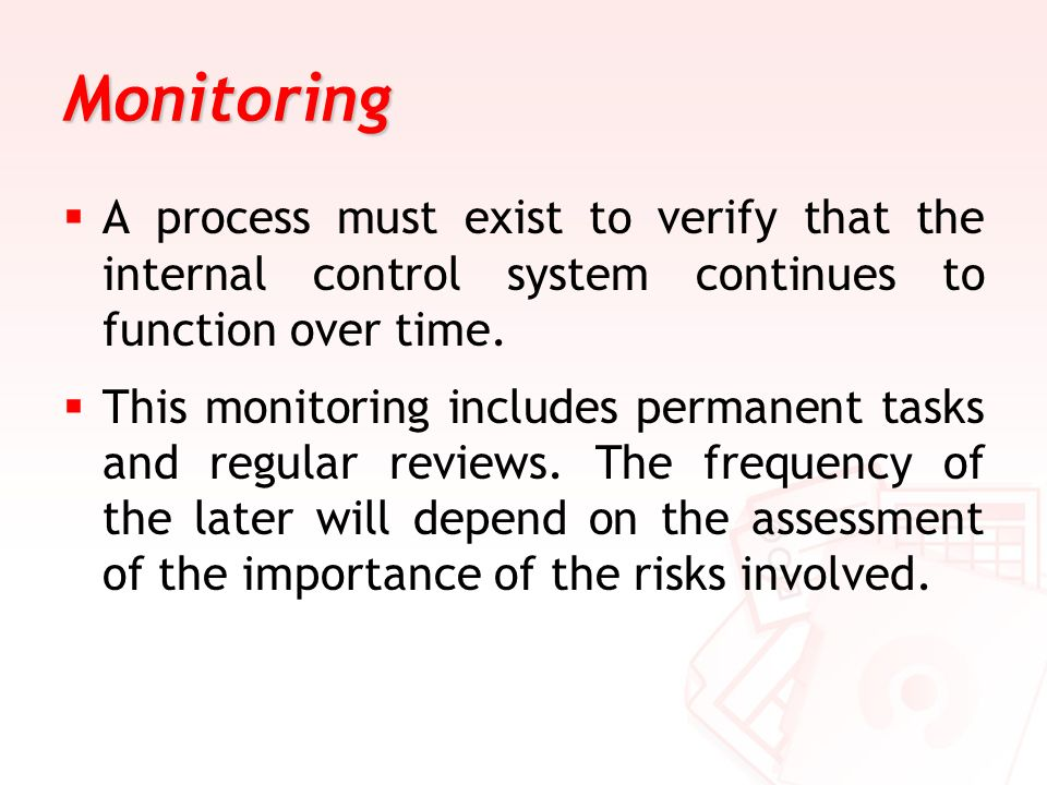 Monitoring A process must exist to verify that the internal control system continues to function over time.