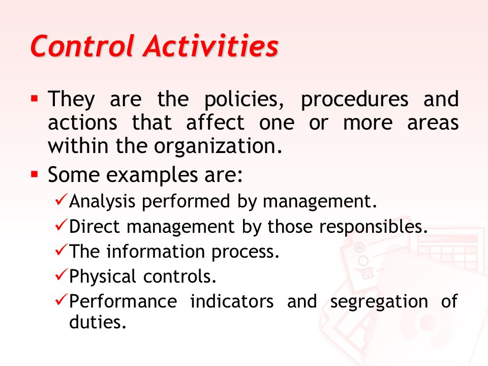 Control Activities They are the policies, procedures and actions that affect one or more areas within the organization.