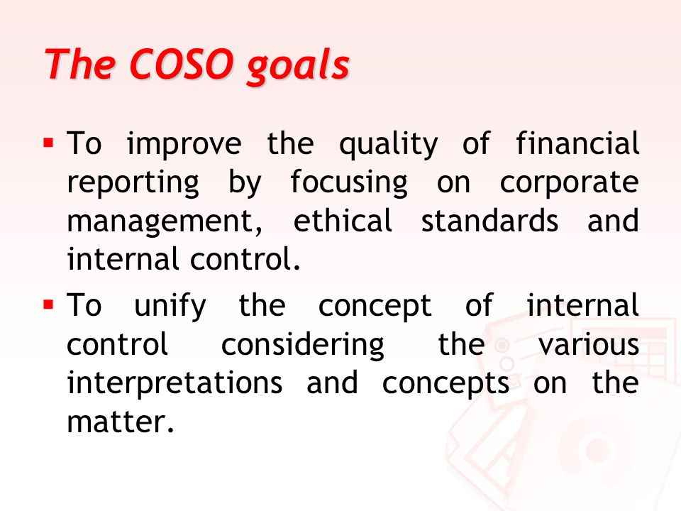 The COSO goals To improve the quality of financial reporting by focusing on corporate management, ethical standards and internal control.