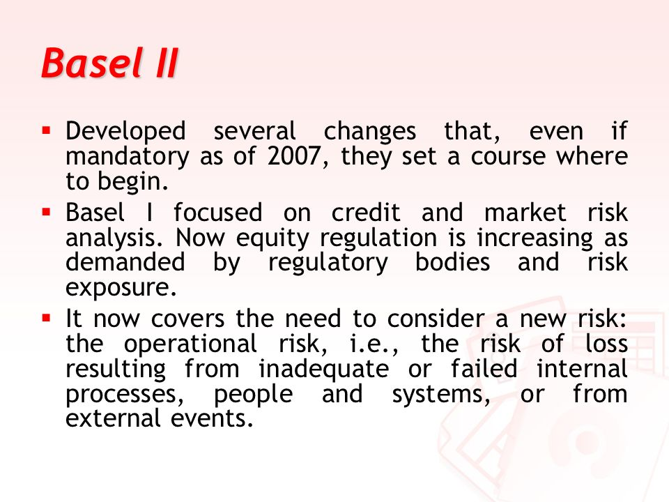 Basel II Developed several changes that, even if mandatory as of 2007, they set a course where to begin.