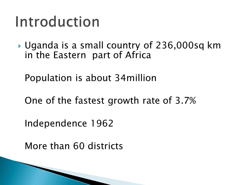 Introduction Uganda is a small country of 236,000sq km in the Eastern part of Africa. Population is about 34million.