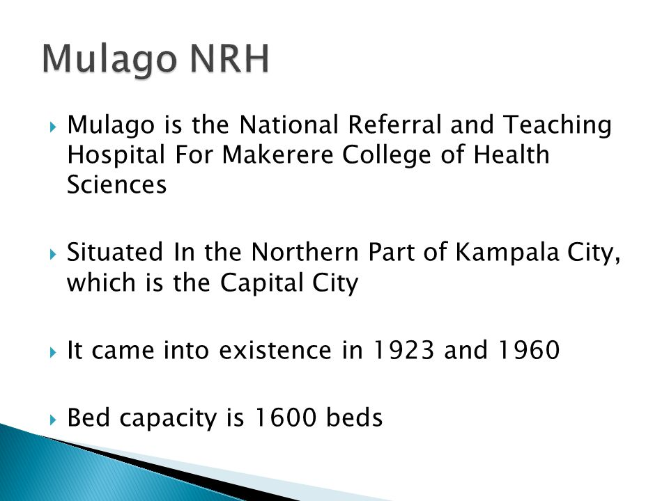 Mulago NRH Mulago is the National Referral and Teaching Hospital For Makerere College of Health Sciences.
