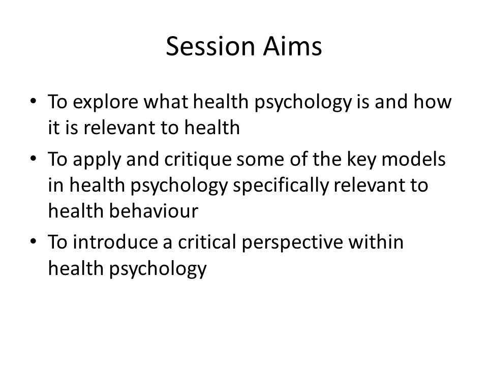 Session Aims To explore what health psychology is and how it is relevant to health.