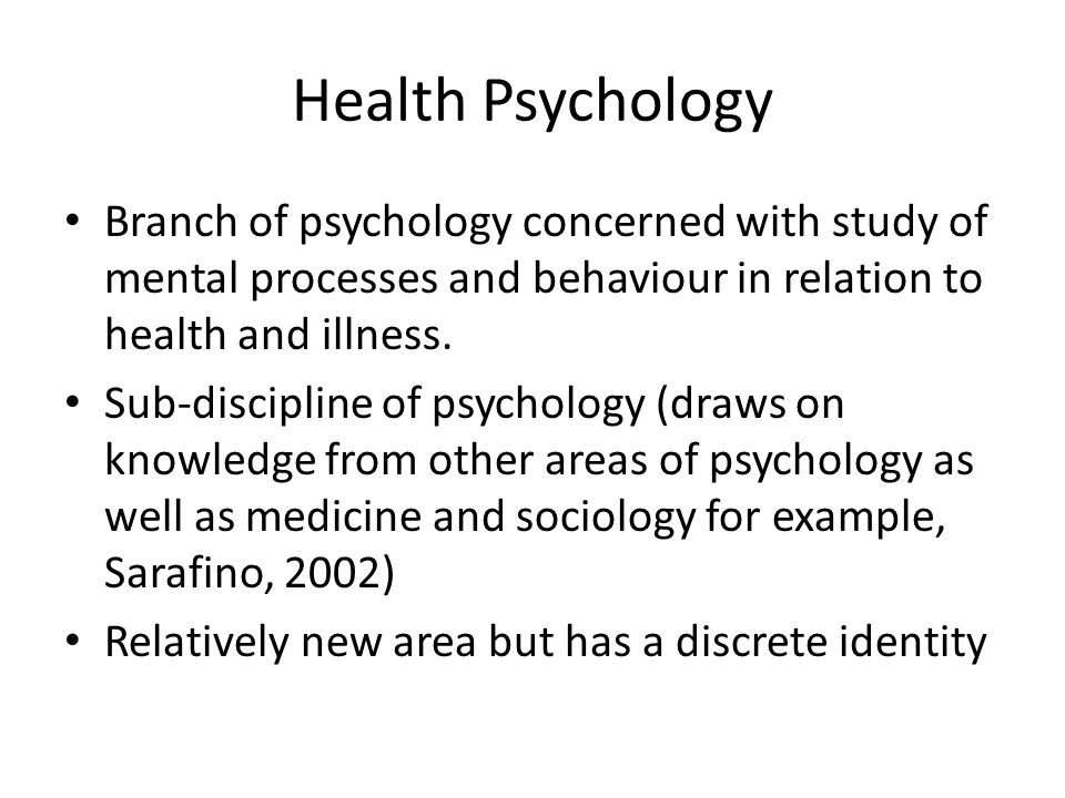 Health Psychology Branch of psychology concerned with study of mental processes and behaviour in relation to health and illness.