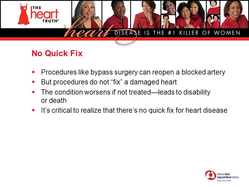No Quick Fix Procedures like bypass surgery can reopen a blocked artery. But procedures do not fix a damaged heart.