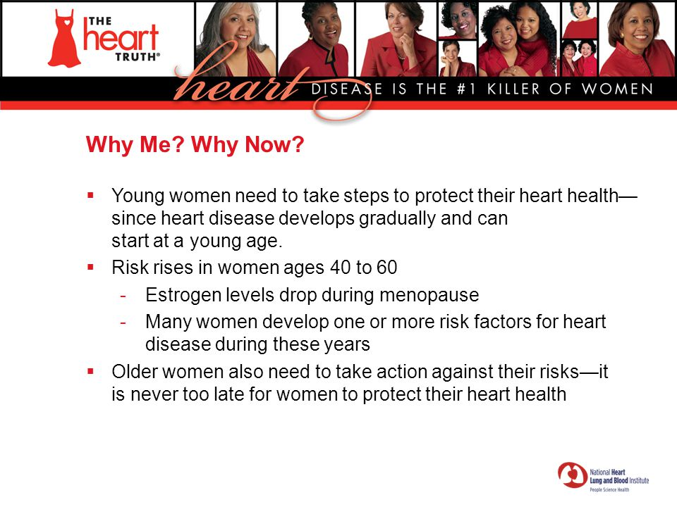 Why Me Why Now Young women need to take steps to protect their heart health—since heart disease develops gradually and can start at a young age.