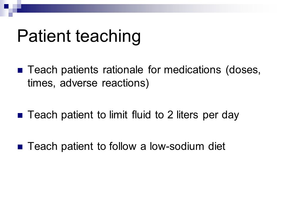 Patient teaching Teach patients rationale for medications (doses, times, adverse reactions) Teach patient to limit fluid to 2 liters per day.