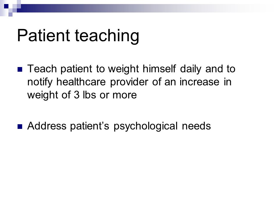 Patient teaching Teach patient to weight himself daily and to notify healthcare provider of an increase in weight of 3 lbs or more.