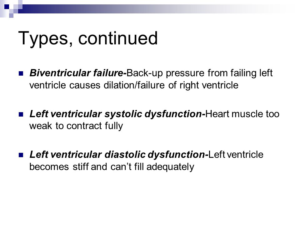 Types, continued Biventricular failure-Back-up pressure from failing left ventricle causes dilation/failure of right ventricle.