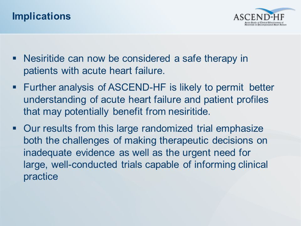 Implications Nesiritide can now be considered a safe therapy in patients with acute heart failure.